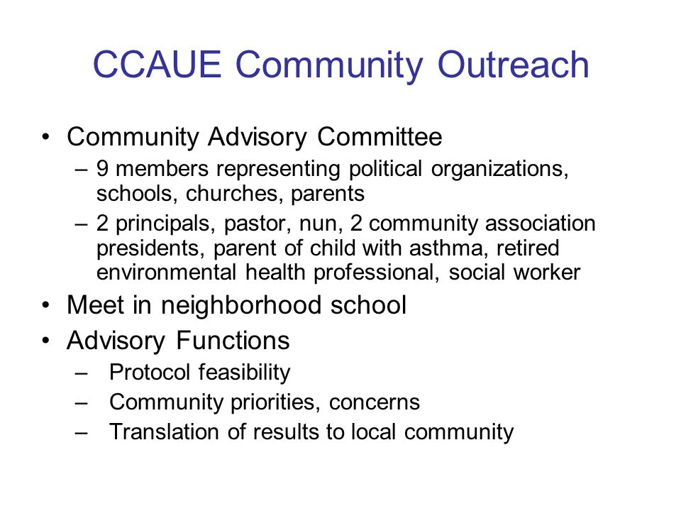 CCAUE Community Outreach Community Advisory Committee –9 members representing political organizations, schools, churches, parents –2 principals, pastor, nun, 2 community association presidents, parent of child with asthma, retired environmental health professional, social worker Meet in neighborhood school Advisory Functions – Protocol feasibility –Community priorities, concerns –Translation of results to local community