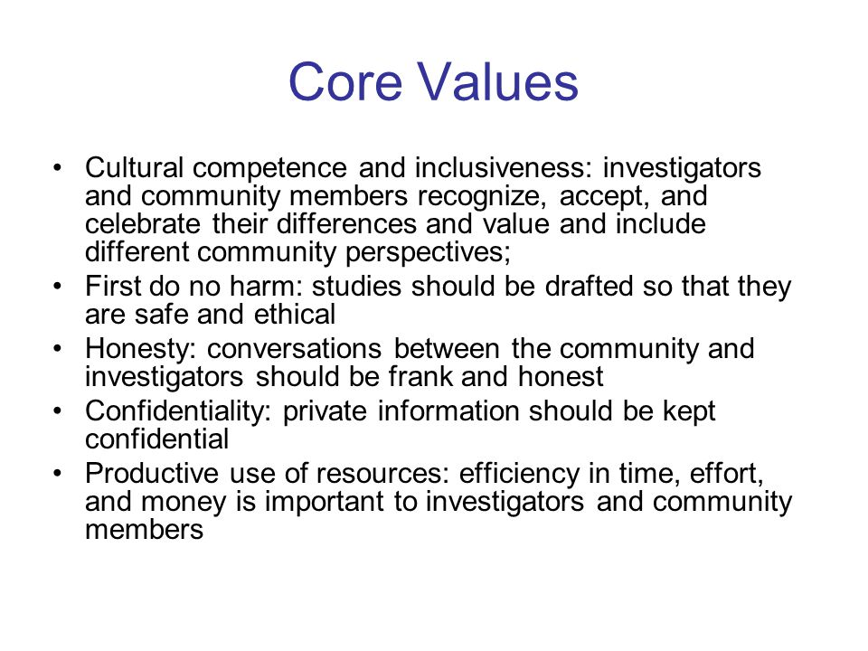 Core Values Cultural competence and inclusiveness: investigators and community members recognize, accept, and celebrate their differences and value and include different community perspectives; First do no harm: studies should be drafted so that they are safe and ethical Honesty: conversations between the community and investigators should be frank and honest Confidentiality: private information should be kept confidential Productive use of resources: efficiency in time, effort, and money is important to investigators and community members