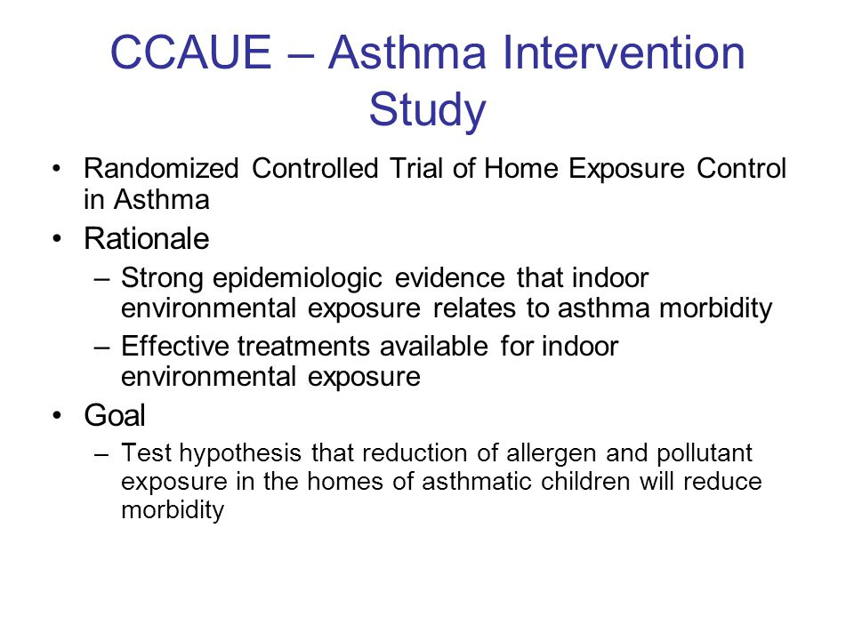 CCAUE – Asthma Intervention Study Randomized Controlled Trial of Home Exposure Control in Asthma Rationale –Strong epidemiologic evidence that indoor environmental exposure relates to asthma morbidity –Effective treatments available for indoor environmental exposure Goal –Test hypothesis that reduction of allergen and pollutant exposure in the homes of asthmatic children will reduce morbidity