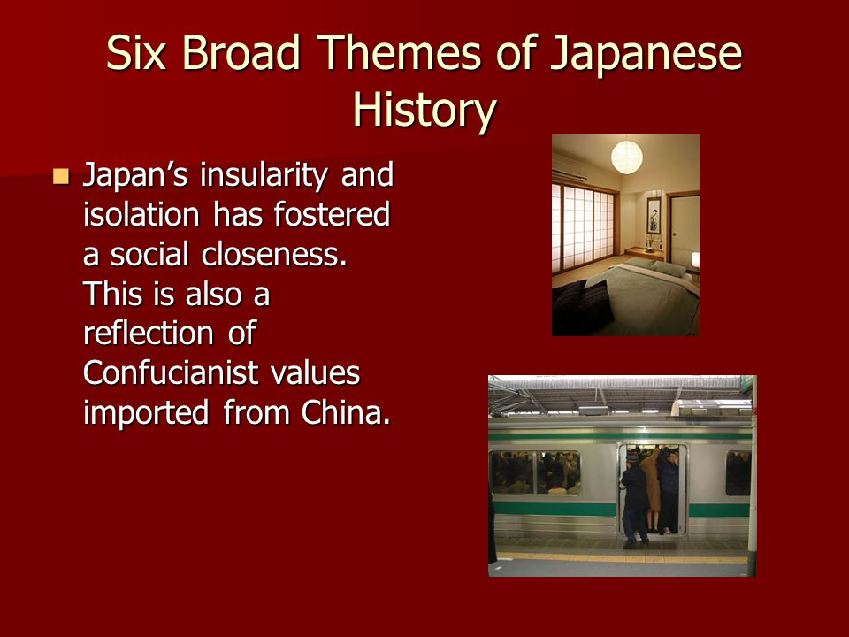 Six Broad Themes of Japanese History Japanese society accomodates aggressive pursuit of change within a framework of continuity. In other words, they