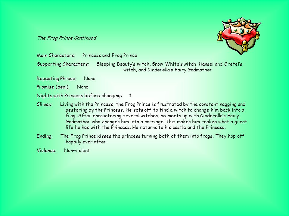 The Frog Prince (Ormerod) Main Characters: Main Characters: Princess and Frog Prince Supporting Characters: Supporting Characters: Queen Repeating Phrase: Repeating Phrase: Open the door, my honey my heart, Open the door, my own darling.