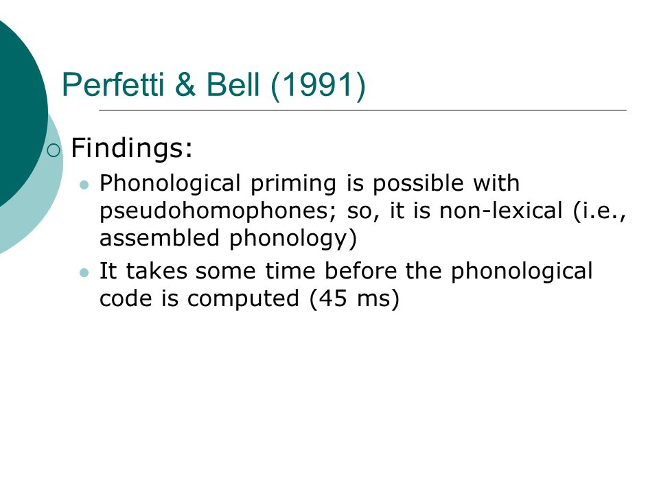 Perfetti & Bell (1991)  Findings: Phonological priming is possible with pseudohomophones; so, it is non-lexical (i.e., assembled phonology) It takes some time before the phonological code is computed (45 ms)