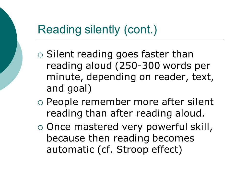Reading silently (cont.)  Silent reading goes faster than reading aloud (250-300 words per minute, depending on reader, text, and goal)  People remember more after silent reading than after reading aloud.