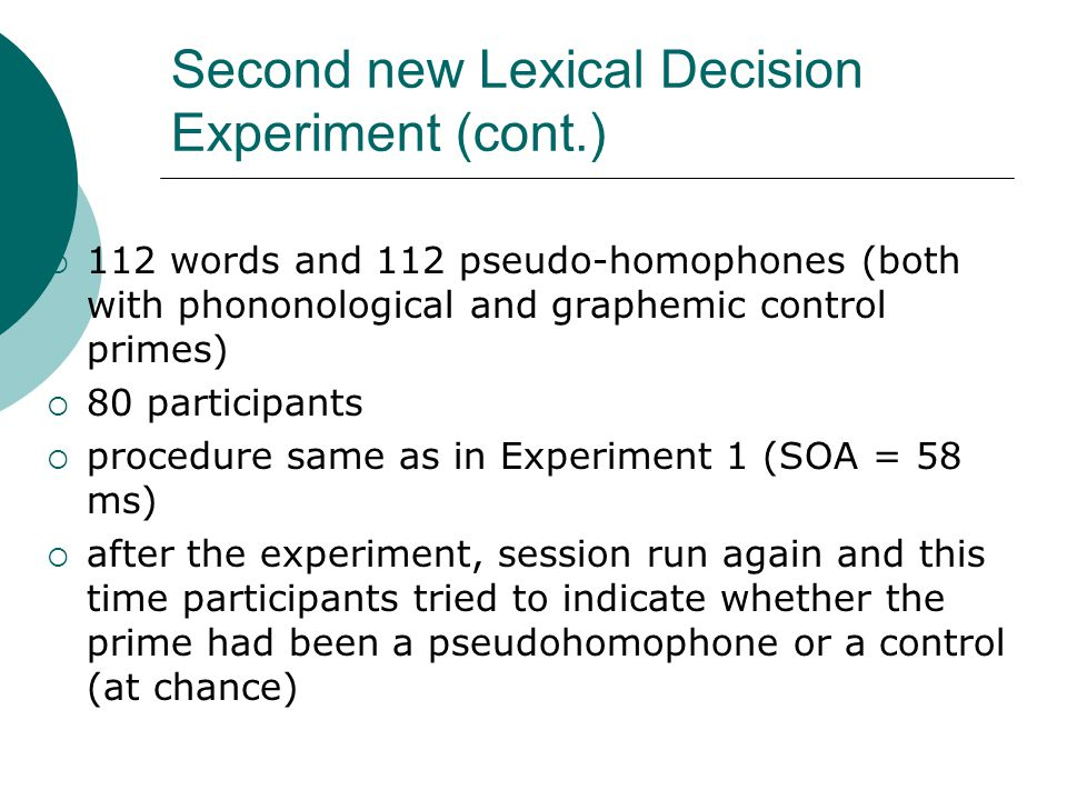 Second new Lexical Decision Experiment (cont.)  112 words and 112 pseudo-homophones (both with phononological and graphemic control primes)  80 participants  procedure same as in Experiment 1 (SOA = 58 ms)  after the experiment, session run again and this time participants tried to indicate whether the prime had been a pseudohomophone or a control (at chance)
