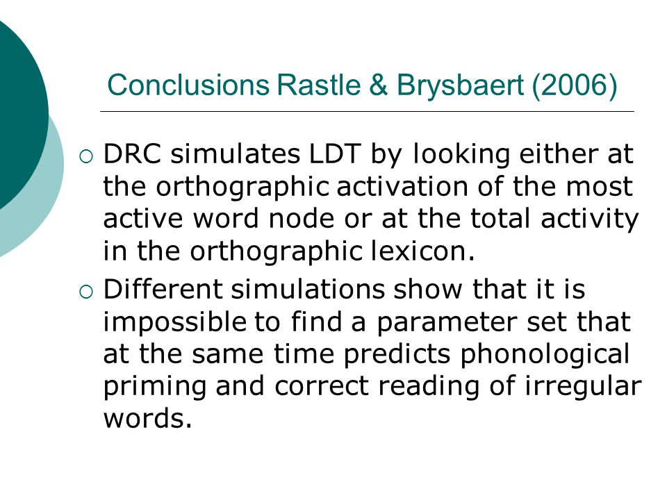 Conclusions Rastle & Brysbaert (2006)  DRC simulates LDT by looking either at the orthographic activation of the most active word node or at the total activity in the orthographic lexicon.