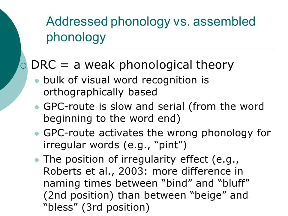 Strong phonological theories (cont.)  Brysbaert (2001) Now that the existence of mandatory prelexical phonology assembly has been demonstrated, the logical next question is what this code looks like.  Drieghe & Brysbaert (2002) Our data add further support to the strong phonological theory of visual word recognition, which claims that the stored lexico-semantic information requires a phonological access code.