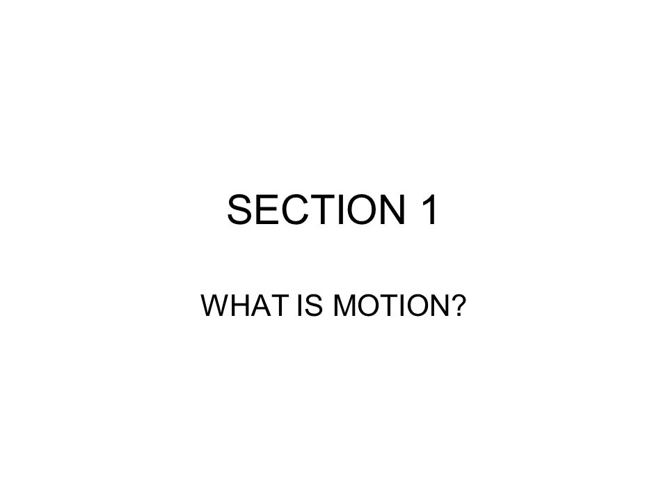 SECTION 1 WHAT IS MOTION?