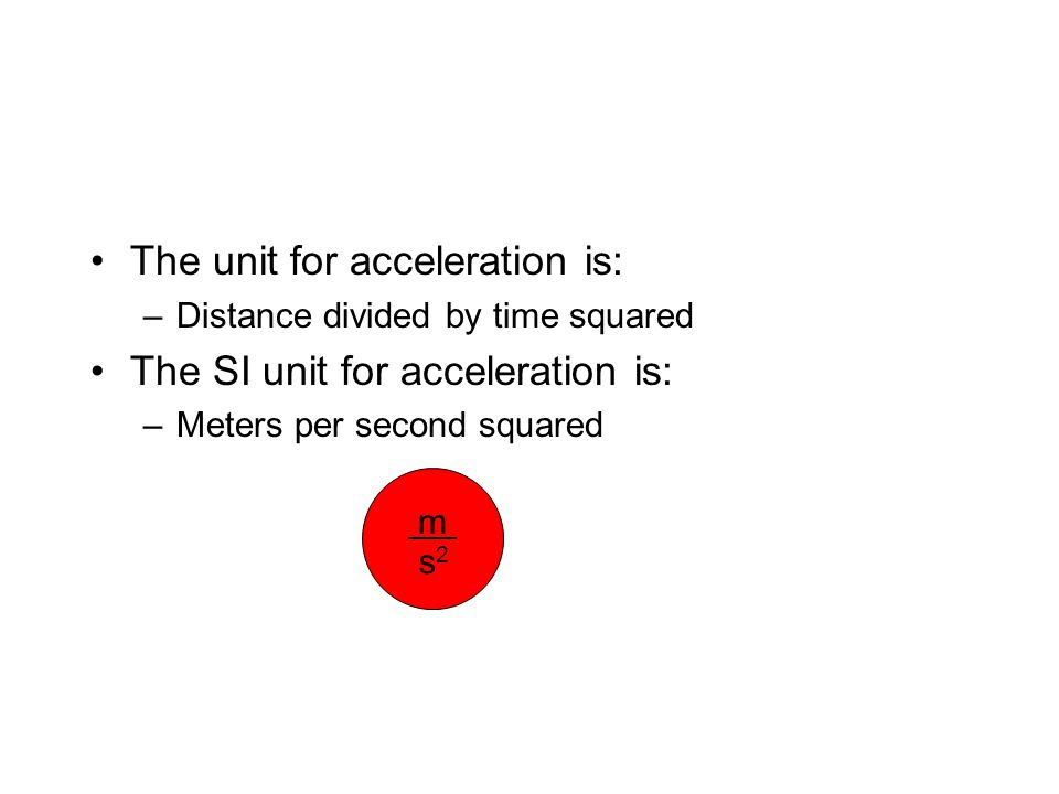 The unit for acceleration is: –Distance divided by time squared The SI unit for acceleration is: –Meters per second squared m s2s2