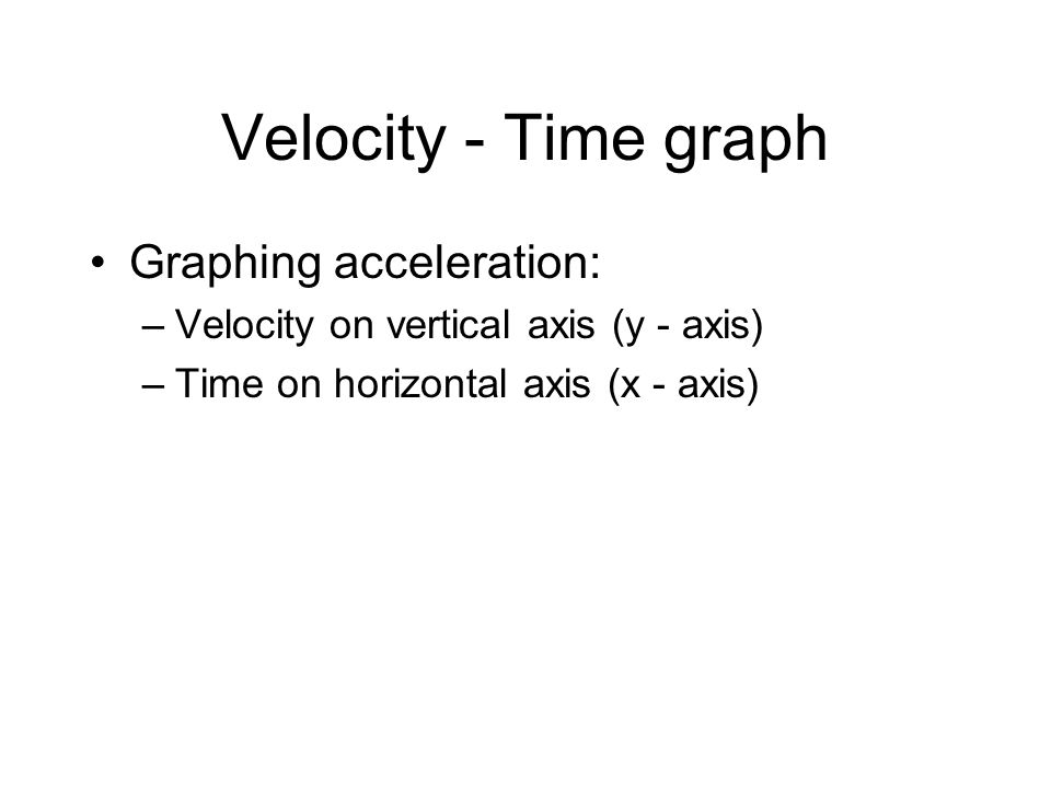Velocity - Time graph Graphing acceleration: –Velocity on vertical axis (y - axis) –Time on horizontal axis (x - axis)