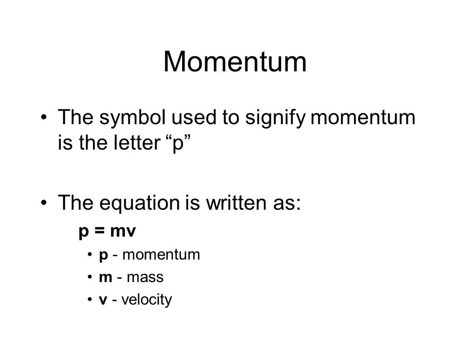 Momentum The symbol used to signify momentum is the letter p The equation is written as: p = mv p - momentum m - mass v - velocity