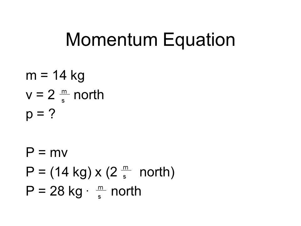 Momentum Equation m = 14 kg v = 2 north p = . P = mv P = (14 kg) x (2 north) P = 28 kg.