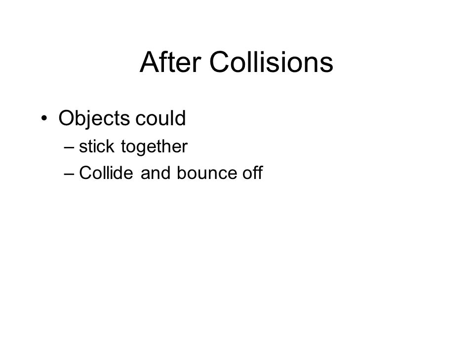 After Collisions Objects could –stick together –Collide and bounce off