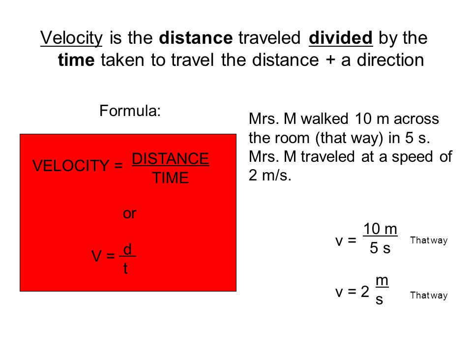 Velocity is the distance traveled divided by the time taken to travel the distance + a direction Formula: VELOCITY = DISTANCE TIME or V = d t Mrs.