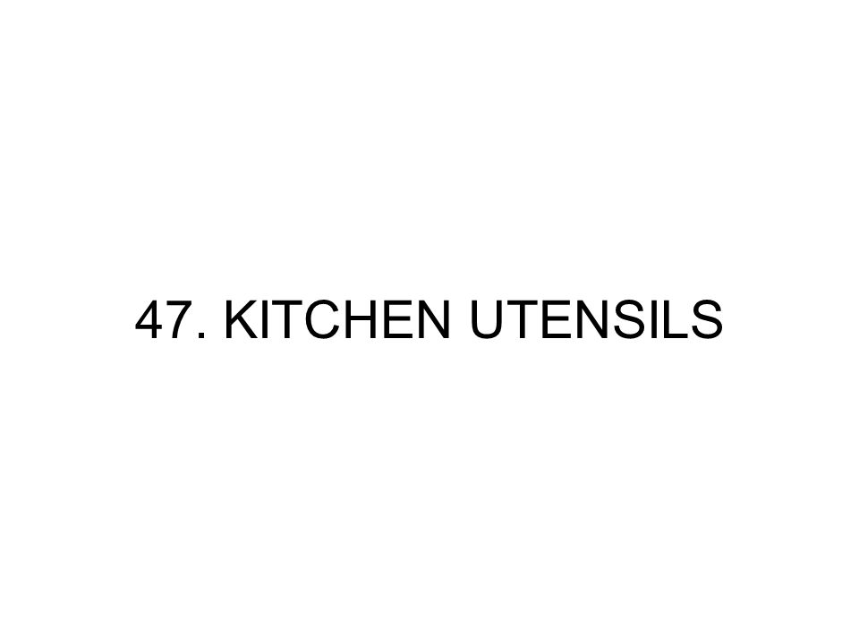 47. KITCHEN UTENSILS