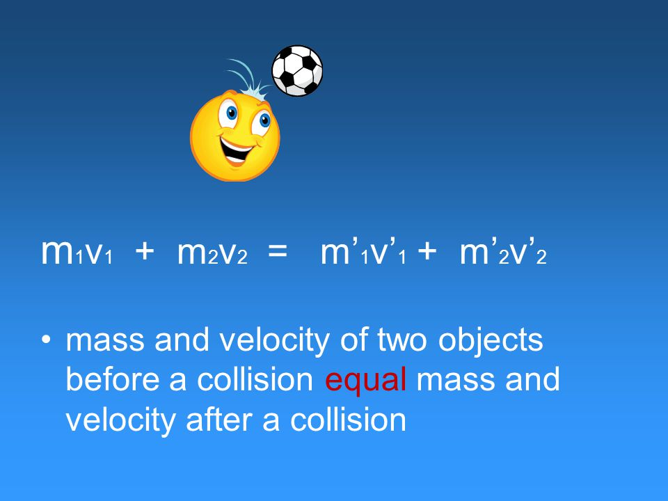 m 1 v 1 + m 2 v 2 = m' 1 v' 1 + m' 2 v' 2 mass and velocity of two objects before a collision equal mass and velocity after a collision