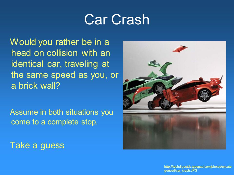 Car Crash Would you rather be in a head on collision with an identical car, traveling at the same speed as you, or a brick wall.