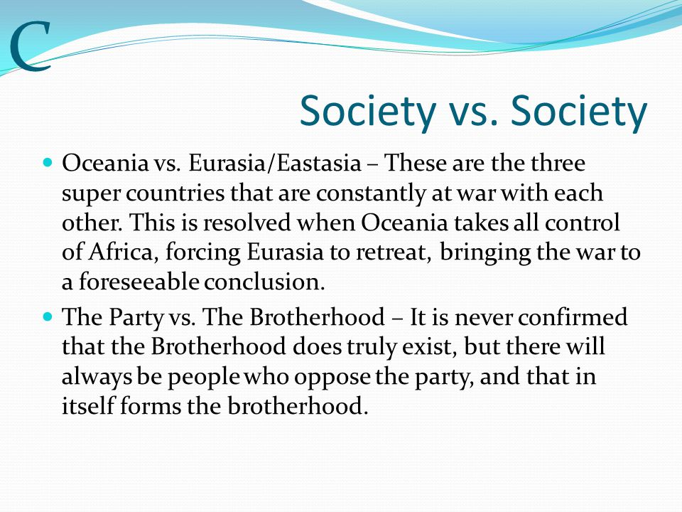 Society vs. Society Oceania vs. Eurasia/Eastasia – These are the three super countries that are constantly at war with each other. This is resolved wh