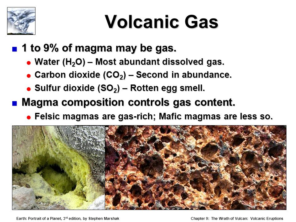 Chapter 9: The Wrath of Vulcan: Volcanic Eruptions Earth: Portrait of a Planet, 3 rd edition, by Stephen Marshak Volcanic Gas  1 to 9% of magma may be gas.