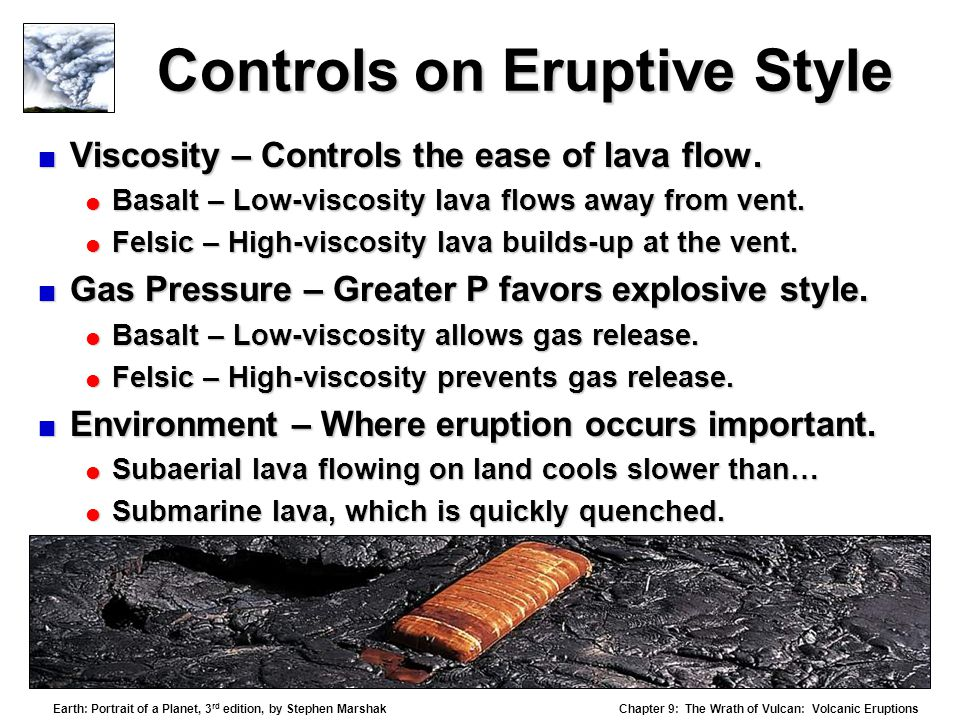 Chapter 9: The Wrath of Vulcan: Volcanic Eruptions Earth: Portrait of a Planet, 3 rd edition, by Stephen Marshak Controls on Eruptive Style  Viscosity – Controls the ease of lava flow.