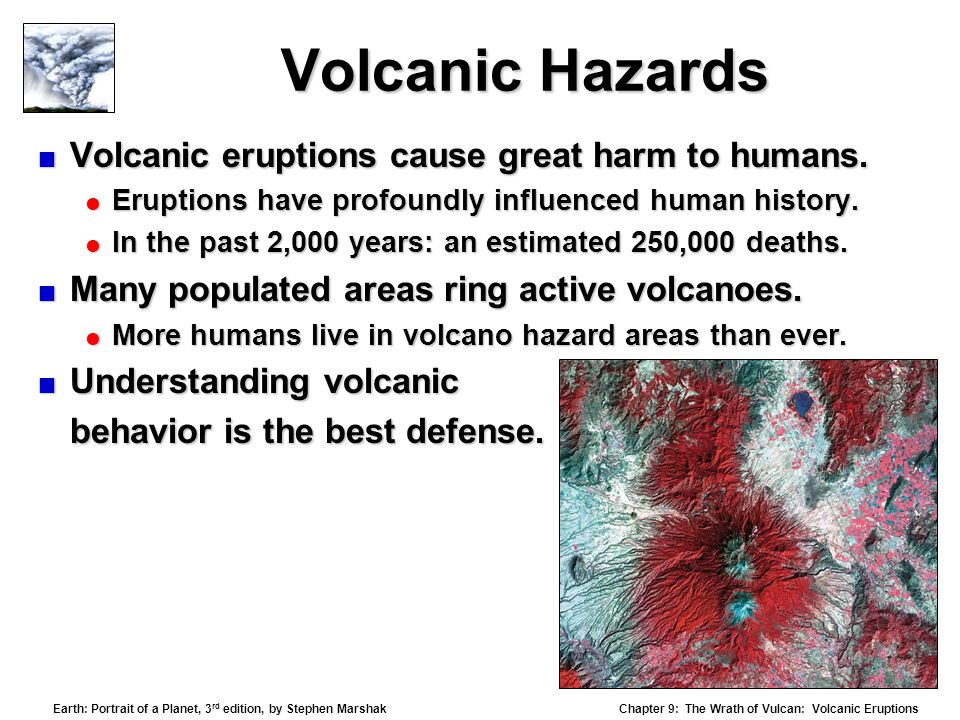 Chapter 9: The Wrath of Vulcan: Volcanic Eruptions Earth: Portrait of a Planet, 3 rd edition, by Stephen Marshak Volcanic Hazards  Volcanic eruptions cause great harm to humans.