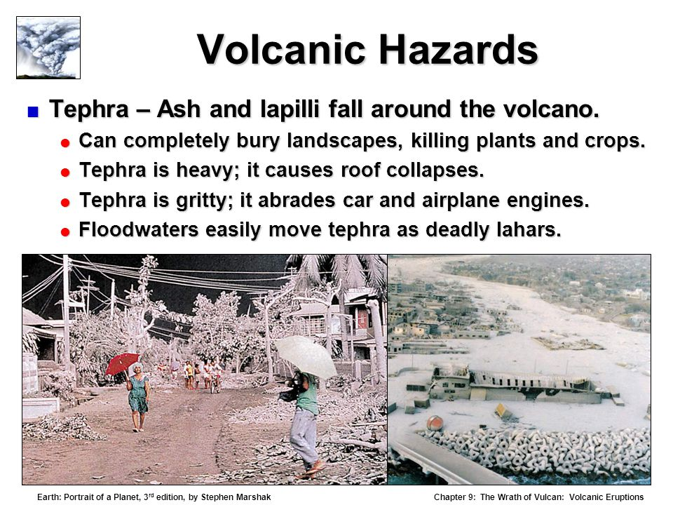Chapter 9: The Wrath of Vulcan: Volcanic Eruptions Earth: Portrait of a Planet, 3 rd edition, by Stephen Marshak Volcanic Hazards  Tephra – Ash and lapilli fall around the volcano.