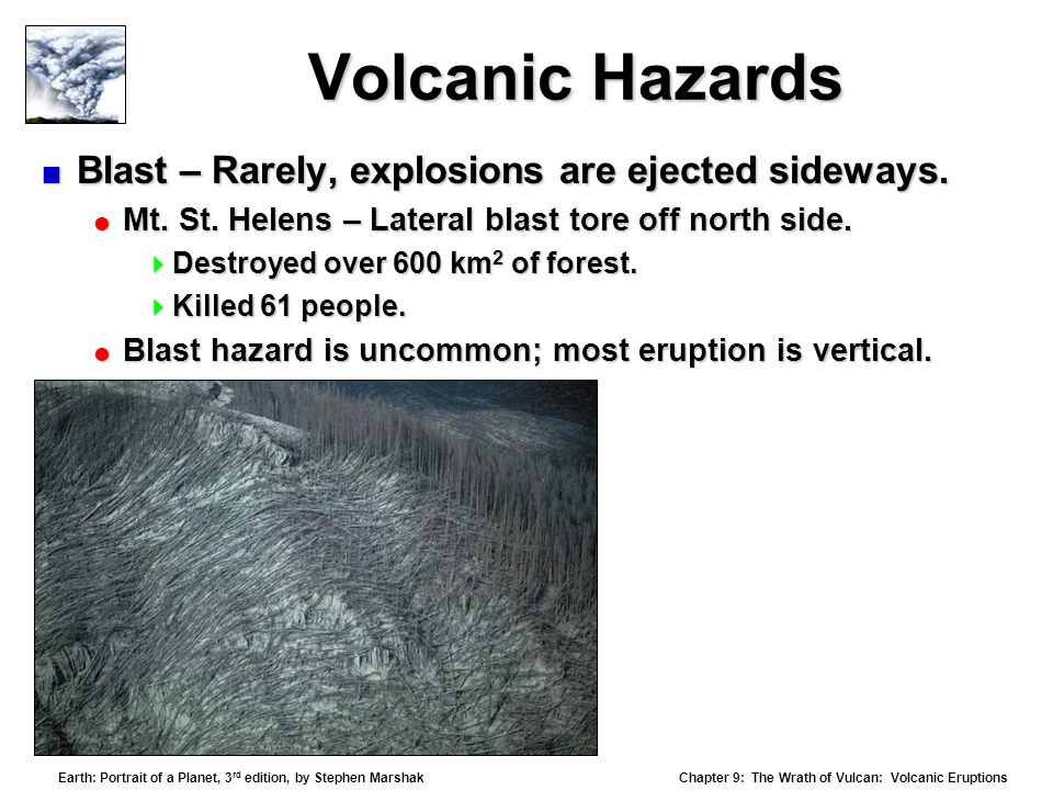Chapter 9: The Wrath of Vulcan: Volcanic Eruptions Earth: Portrait of a Planet, 3 rd edition, by Stephen Marshak Volcanic Hazards  Blast – Rarely, explosions are ejected sideways.
