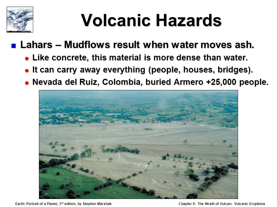 Chapter 9: The Wrath of Vulcan: Volcanic Eruptions Earth: Portrait of a Planet, 3 rd edition, by Stephen Marshak Volcanic Hazards  Lahars – Mudflows result when water moves ash.