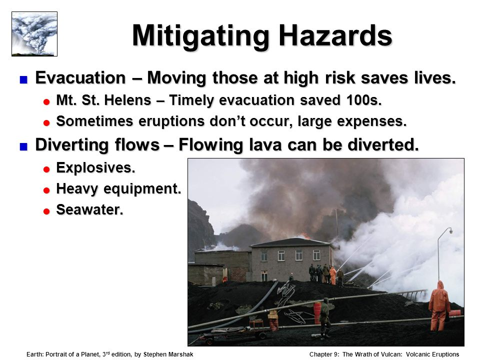 Chapter 9: The Wrath of Vulcan: Volcanic Eruptions Earth: Portrait of a Planet, 3 rd edition, by Stephen Marshak Mitigating Hazards  Evacuation – Moving those at high risk saves lives.