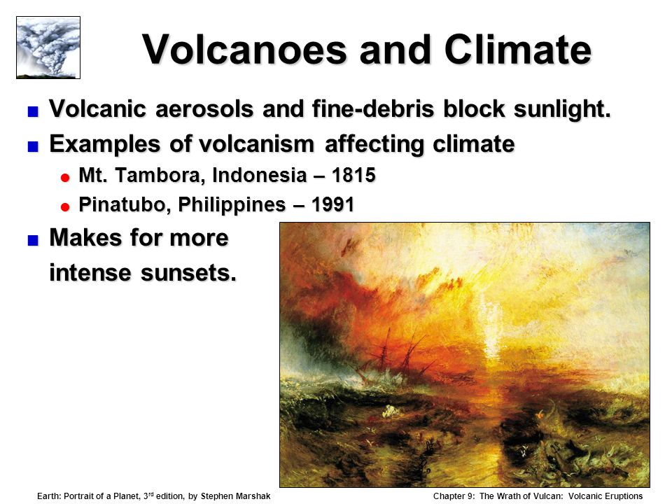 Chapter 9: The Wrath of Vulcan: Volcanic Eruptions Earth: Portrait of a Planet, 3 rd edition, by Stephen Marshak Volcanoes and Climate  Volcanic aerosols and fine-debris block sunlight.
