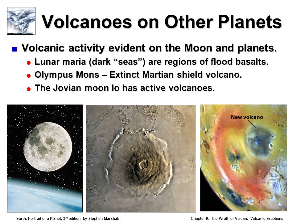 Chapter 9: The Wrath of Vulcan: Volcanic Eruptions Earth: Portrait of a Planet, 3 rd edition, by Stephen Marshak Volcanoes on Other Planets  Volcanic activity evident on the Moon and planets.