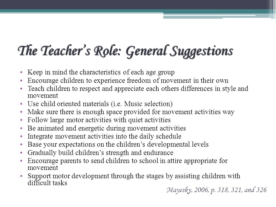 The Teacher's Role: General Suggestions Keep in mind the characteristics of each age group Encourage children to experience freedom of movement in their own Teach children to respect and appreciate each others differences in style and movement Use child oriented materials (i.e.