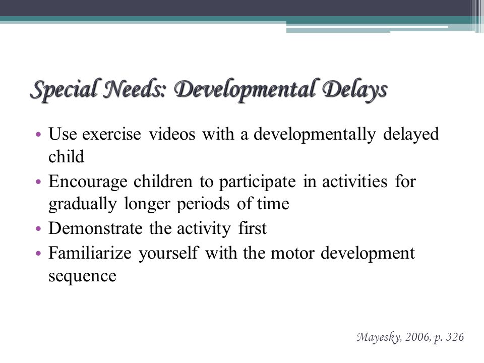 Special Needs: Developmental Delays Use exercise videos with a developmentally delayed child Encourage children to participate in activities for gradually longer periods of time Demonstrate the activity first Familiarize yourself with the motor development sequence Mayesky, 2006, p.