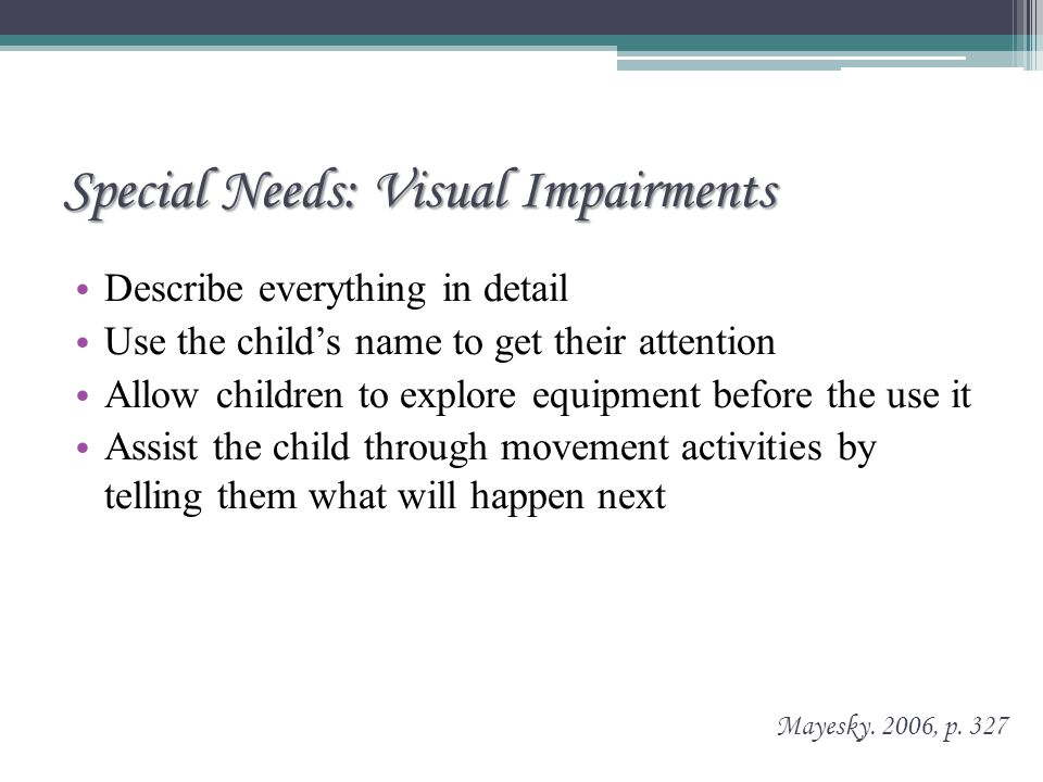 Special Needs: Visual Impairments Describe everything in detail Use the child's name to get their attention Allow children to explore equipment before the use it Assist the child through movement activities by telling them what will happen next Mayesky.