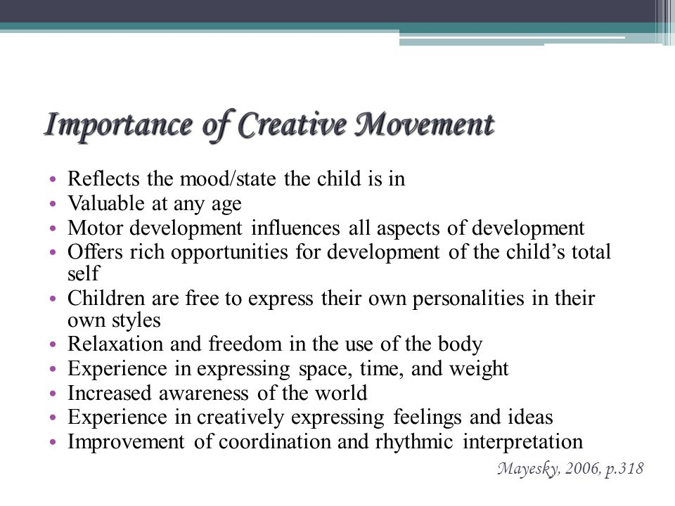 Importance of Creative Movement Reflects the mood/state the child is in Valuable at any age Motor development influences all aspects of development Offers rich opportunities for development of the child's total self Children are free to express their own personalities in their own styles Relaxation and freedom in the use of the body Experience in expressing space, time, and weight Increased awareness of the world Experience in creatively expressing feelings and ideas Improvement of coordination and rhythmic interpretation Mayesky, 2006, p.318
