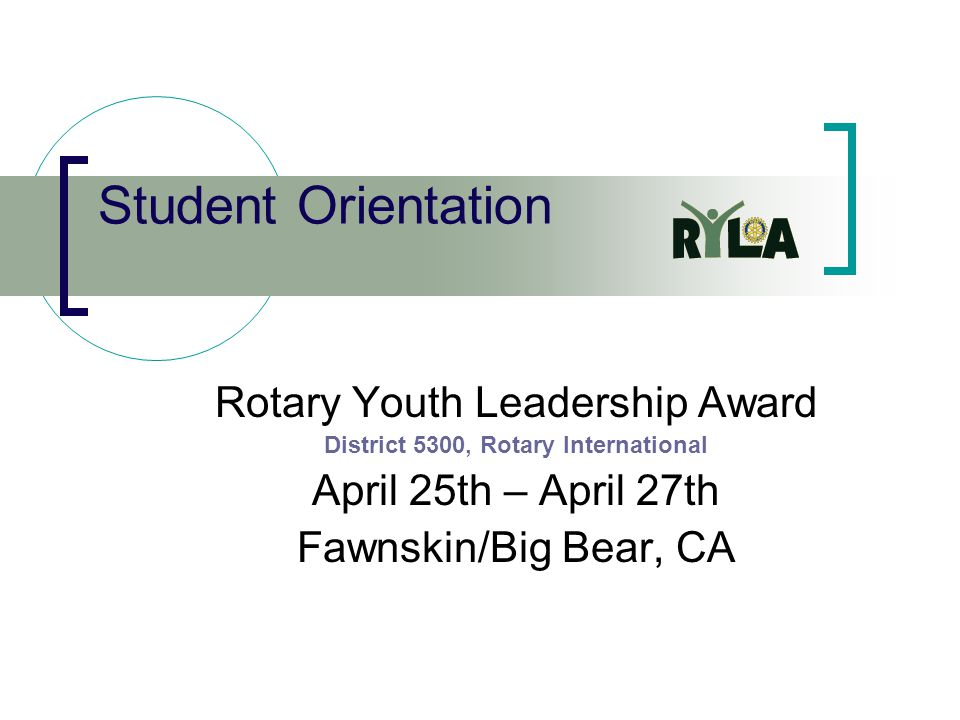 Student Orientation Rotary Youth Leadership Award District 5300, Rotary International April 25th – April 27th Fawnskin/Big Bear, CA