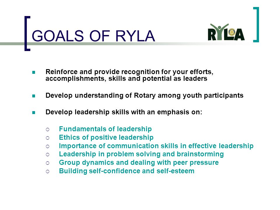 GOALS OF RYLA Reinforce and provide recognition for your efforts, accomplishments, skills and potential as leaders Develop understanding of Rotary among youth participants Develop leadership skills with an emphasis on:  Fundamentals of leadership  Ethics of positive leadership  Importance of communication skills in effective leadership  Leadership in problem solving and brainstorming  Group dynamics and dealing with peer pressure  Building self-confidence and self-esteem