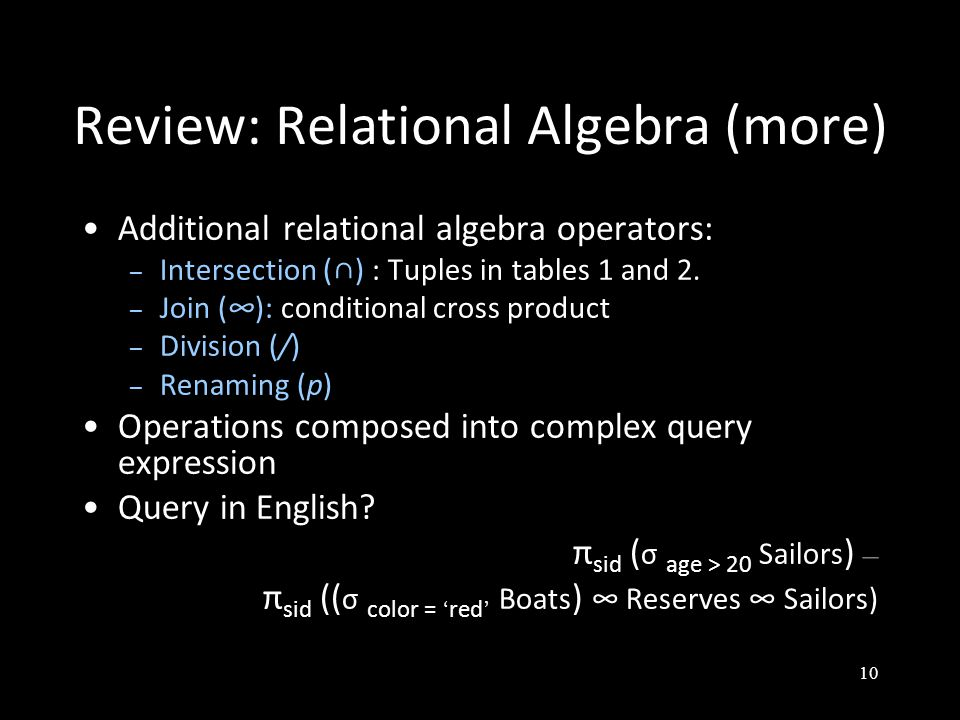 10 Review: Relational Algebra (more) Additional relational algebra operators: – Intersection (∩) : Tuples in tables 1 and 2.