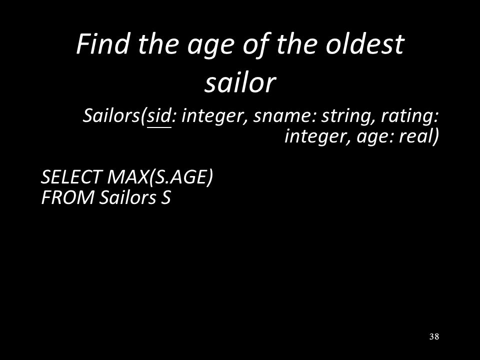38 Find the age of the oldest sailor Sailors(sid: integer, sname: string, rating: integer, age: real) SELECT MAX(S.AGE) FROM Sailors S