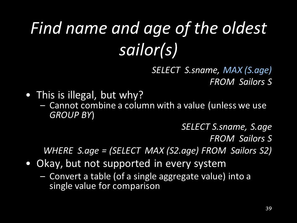 39 Find name and age of the oldest sailor(s) SELECT S.sname, MAX (S.age) FROM Sailors S This is illegal, but why.