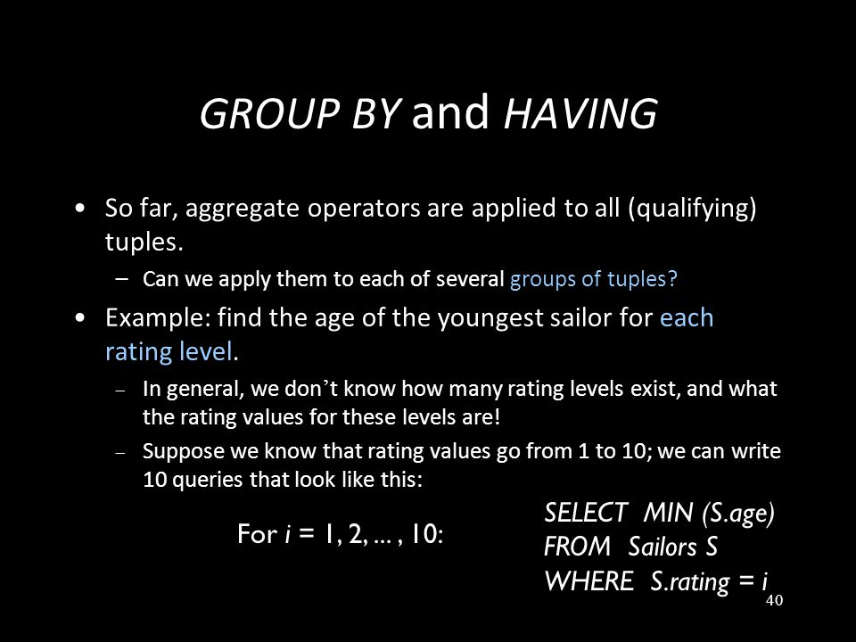 40 GROUP BY and HAVING So far, aggregate operators are applied to all (qualifying) tuples.