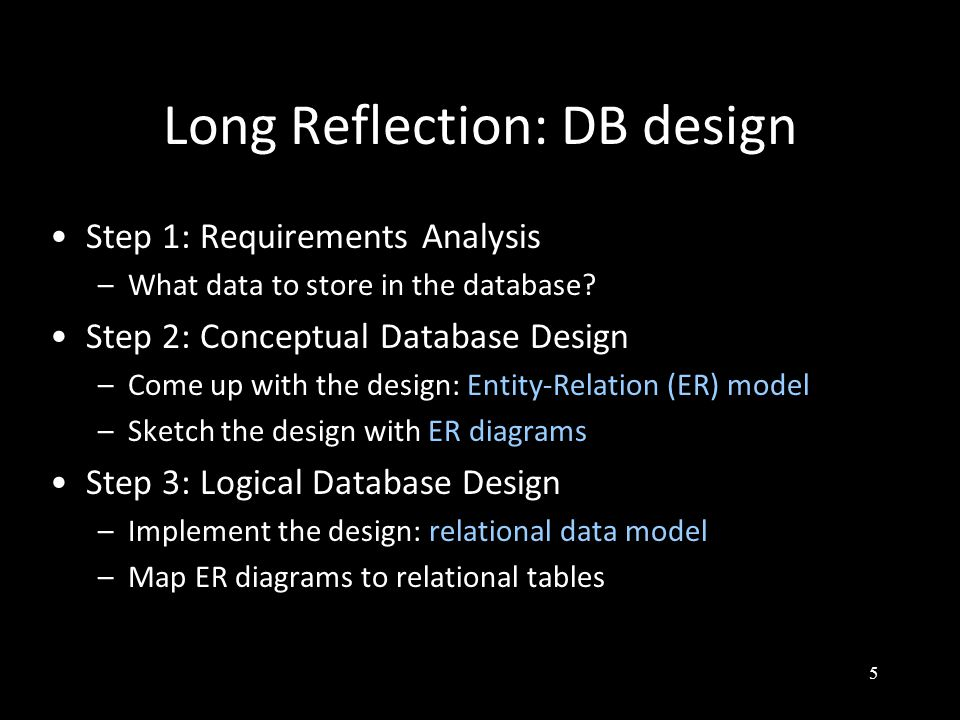 5 Long Reflection: DB design Step 1: Requirements Analysis –What data to store in the database.