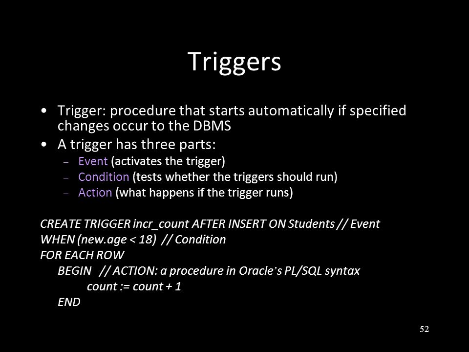 52 Triggers Trigger: procedure that starts automatically if specified changes occur to the DBMS A trigger has three parts: – Event (activates the trigger) – Condition (tests whether the triggers should run) – Action (what happens if the trigger runs) CREATE TRIGGER incr_count AFTER INSERT ON Students // Event WHEN (new.age < 18) // Condition FOR EACH ROW BEGIN // ACTION: a procedure in Oracle ' s PL/SQL syntax count := count + 1 END