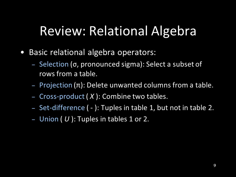 9 Review: Relational Algebra Basic relational algebra operators: – Selection (σ, pronounced sigma): Select a subset of rows from a table.