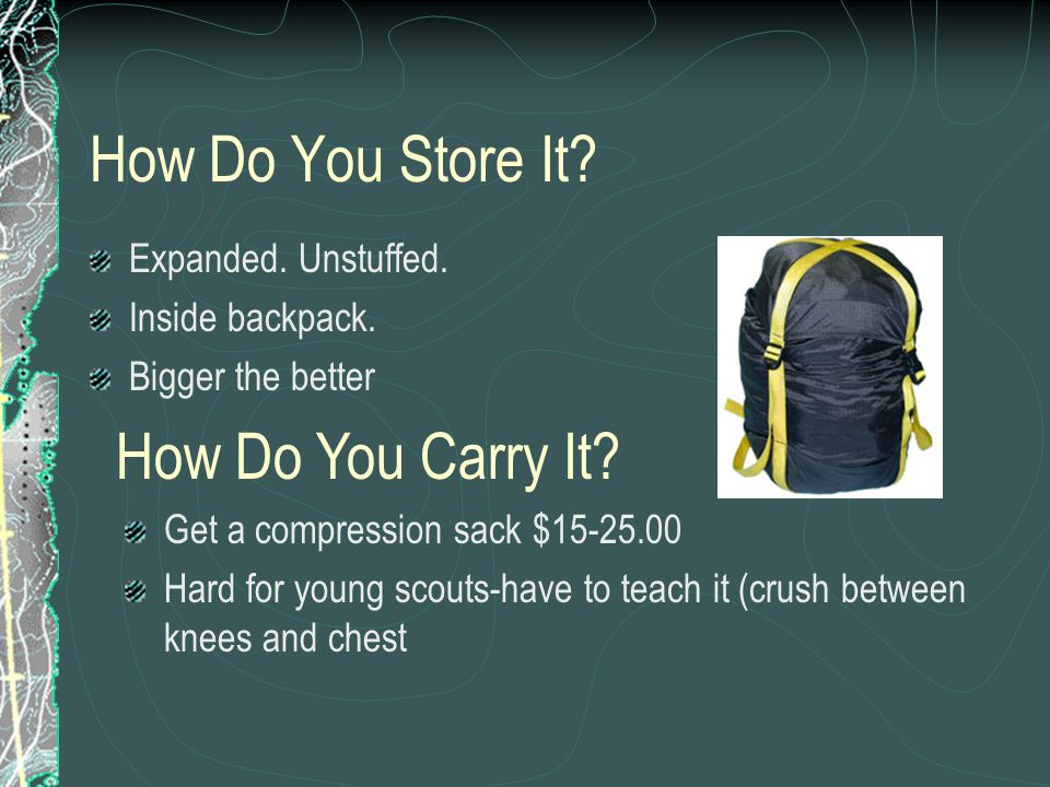 How Do You Store It? Expanded. Unstuffed. Inside backpack. Bigger the better Get a compression sack $15-25.00 Hard for young scouts-have to teach it (