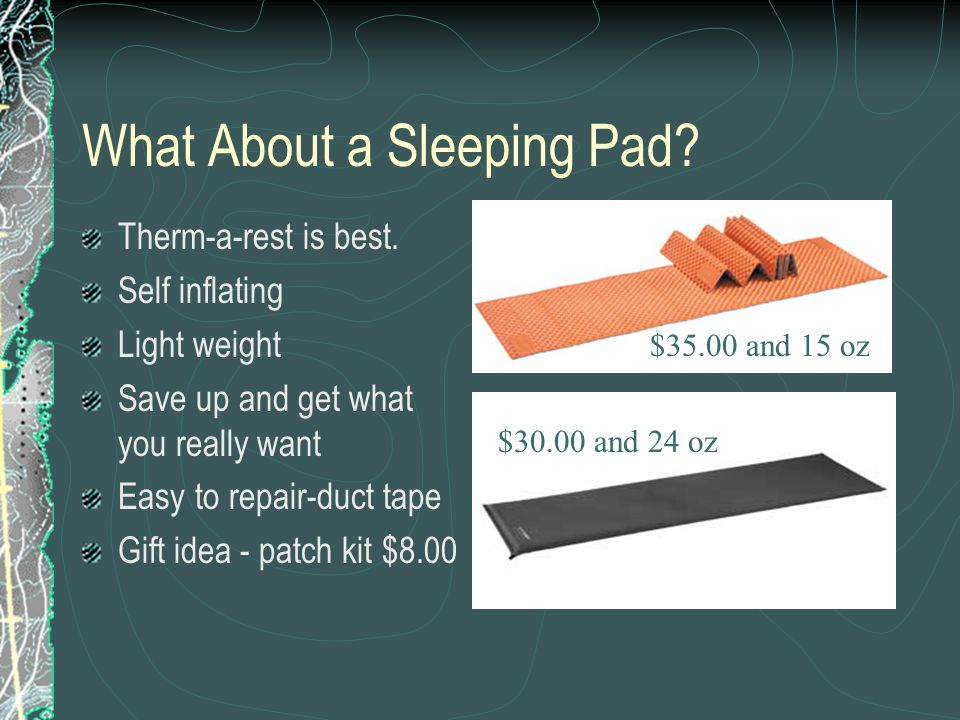 What About a Sleeping Pad? Therm-a-rest is best. Self inflating Light weight Save up and get what you really want Easy to repair-duct tape Gift idea -