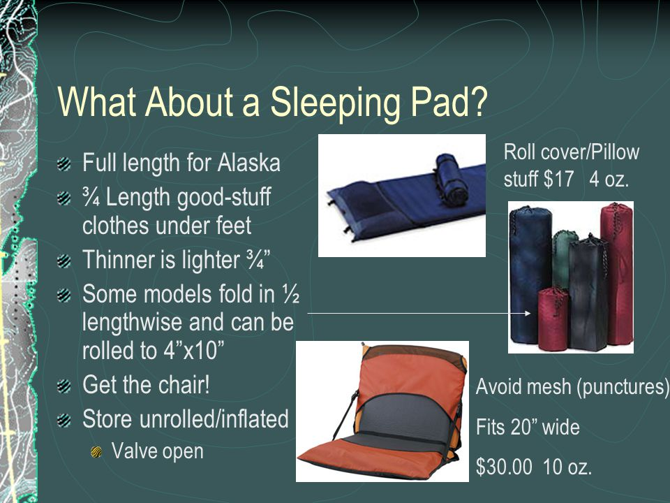 "What About a Sleeping Pad? Full length for Alaska ¾ Length good-stuff clothes under feet Thinner is lighter ¾"" Some models fold in ½ lengthwise and ca"