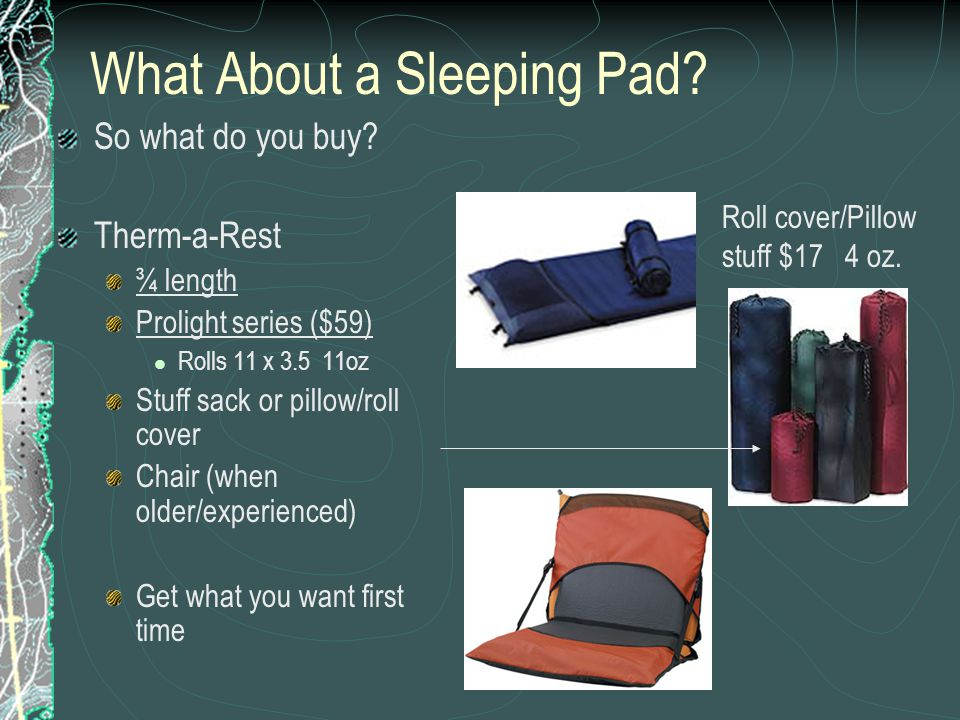 What About a Sleeping Pad? So what do you buy? Therm-a-Rest ¾ length Prolight series ($59) Rolls 11 x 3.5 11oz Stuff sack or pillow/roll cover Chair (