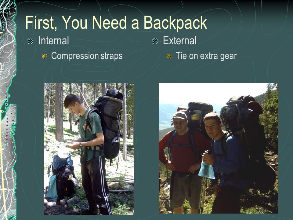Backpacks 101 Pack IssuesInternalExternal Torso adjustmentYesNot typically Cost70-100's Brand* (or similar)Kelty-Coyote/Red Cloud Kelty-Tioga Biggest issueLack of pocketsFrame too big Hip beltNeeds to fitTypically too big RecommendationGet fitted at REI*Throw away Dad's old one from 70's CapacityGoal 4000-4500cuDon't need bigger