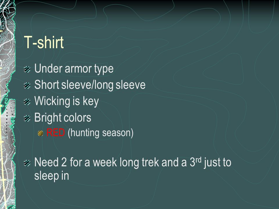 T-shirt Under armor type Short sleeve/long sleeve Wicking is key Bright colors RED (hunting season) Need 2 for a week long trek and a 3 rd just to sle