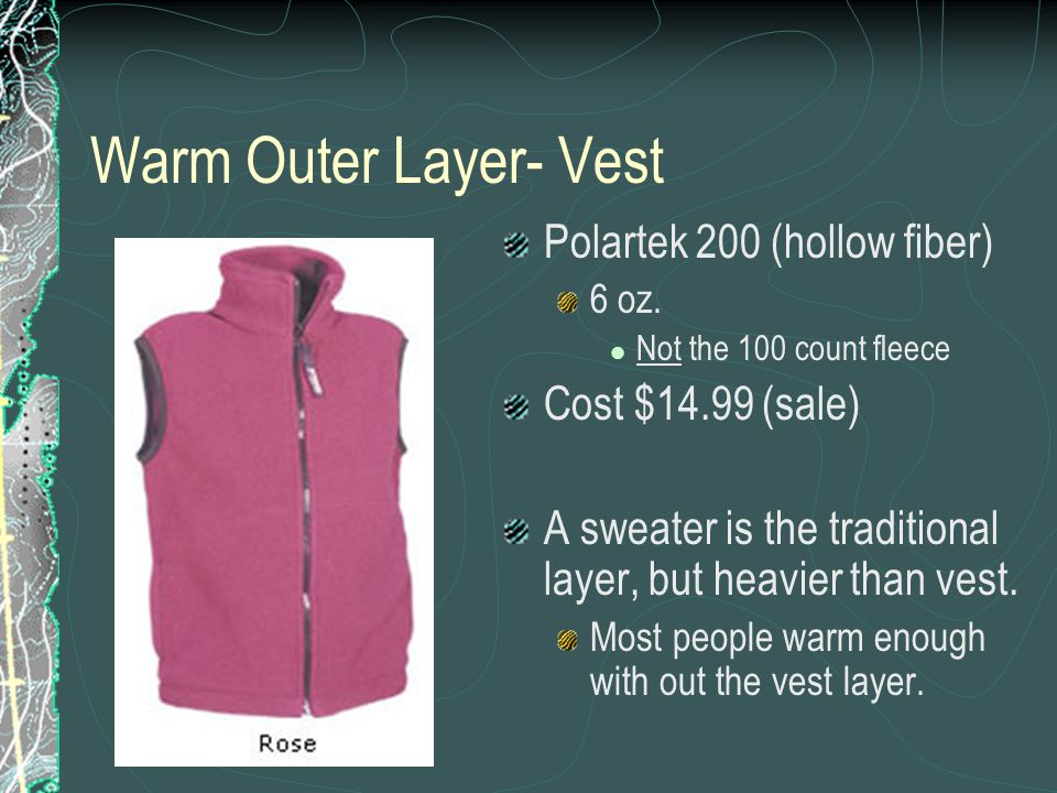 Warm Outer Layer- Vest Polartek 200 (hollow fiber) 6 oz. Not the 100 count fleece Cost $14.99 (sale) A sweater is the traditional layer, but heavier t